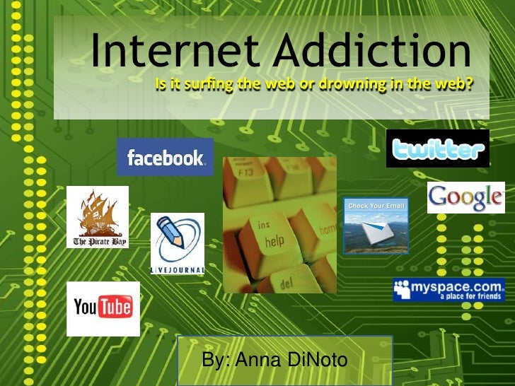 Internet Addiction<br />Is it surfing the web or drowning in the web?<br />By: Anna DiNoto<br />