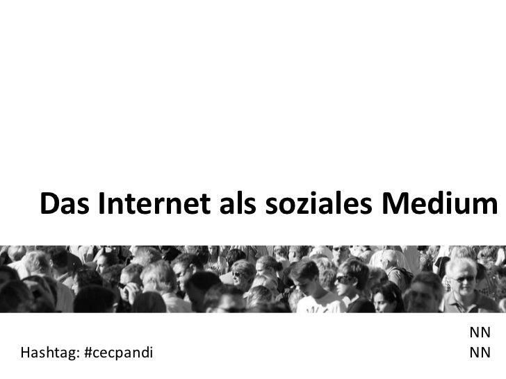 Das Internet als soziales Medium                               NNHashtag: #cecpandi             NN