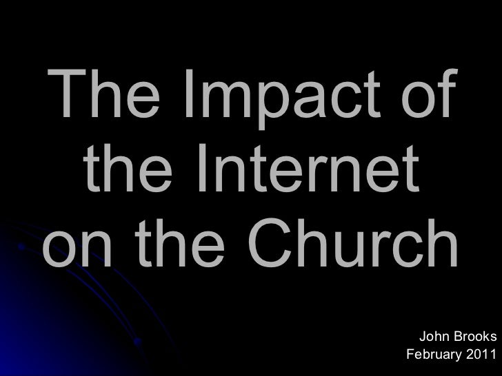The Impact of the Internet on the Church <ul><li>John Brooks </li></ul><ul><li>February 2011 </li></ul>