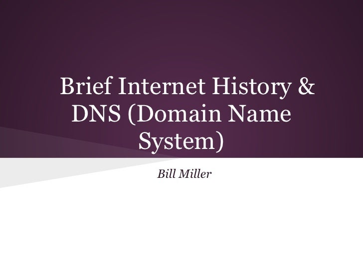 Brief Internet History & DNS (Domain Name        System)         Bill Miller