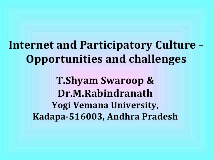 Internet and Participatory Culture  –  Opportunities and challenges T.Shyam Swaroop & Dr.M.Rabindranath Yogi Vemana Univer...