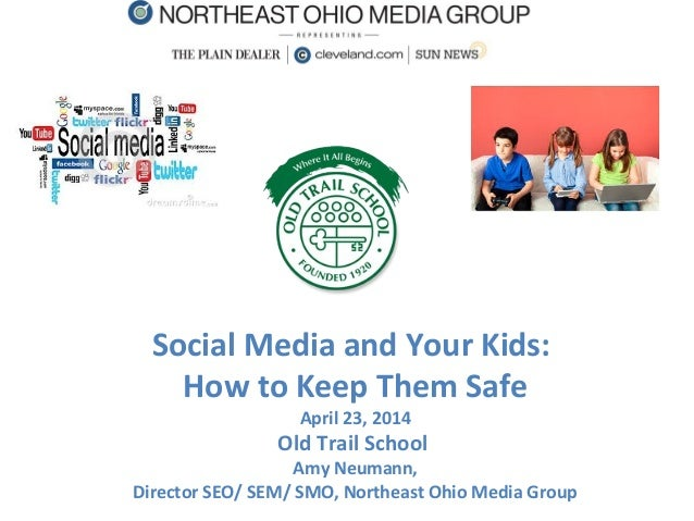 Social Media and Your Kids: How to Keep Them Safe April 23, 2014 Old Trail School Amy Neumann, Director SEO/ SEM/ SMO, Nor...