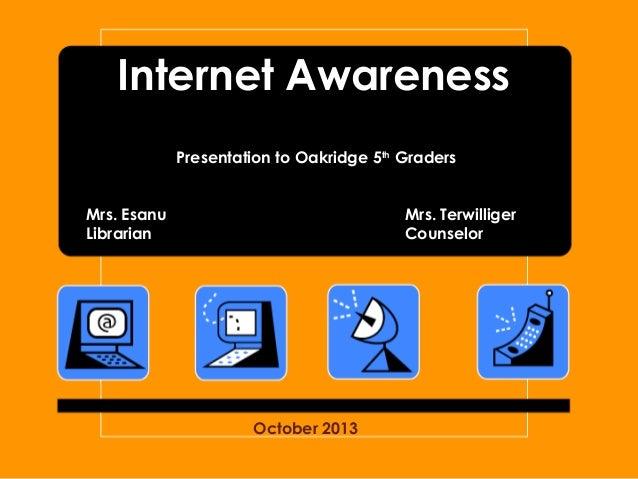 Internet Awareness Presentation to Oakridge 5th Graders Mrs. Esanu Librarian  Mrs. Terwilliger Counselor  October 2013