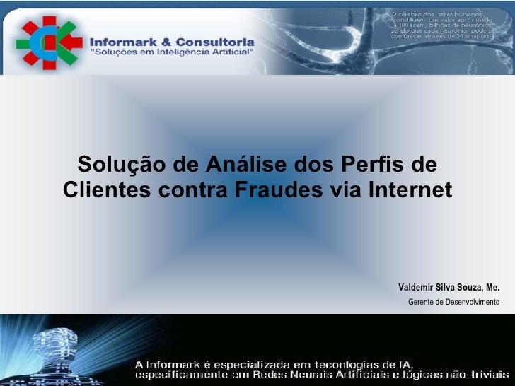 Solução de Análise dos Perfis de Clientes contra Fraudes via Internet Valdemir Silva Souza, Me. Gerente de Desenvolvimento
