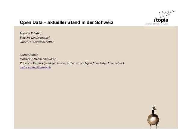 Open Data – aktueller Stand in der Schweiz Internet Briefing Falcone Konferenzsaal Zürich, 3. September 2013 André Golliez...
