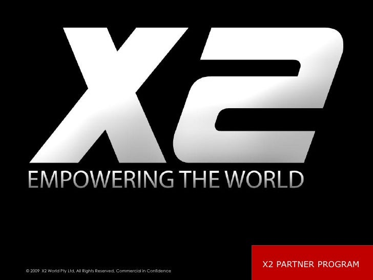 X2 PARTNER PROGRAM © 2009 X2 World Pty Ltd, All Rights Reserved, Commercial in Confidence                                 ...