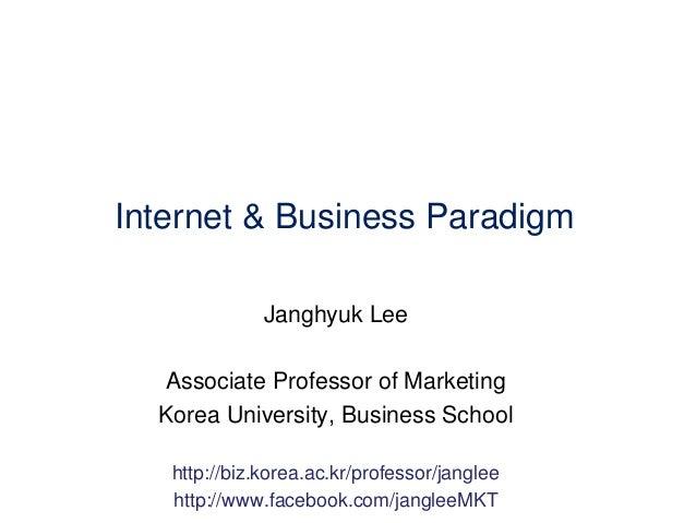 Internet & Business Paradigm Janghyuk Lee Associate Professor of Marketing Korea University, Business School http://biz.ko...