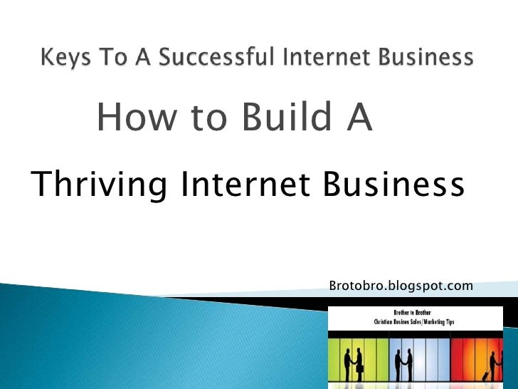 Keys To A Successful Internet Business <br />        How to Build A   <br />Thriving Internet Business<br />Brotobro.blogs...