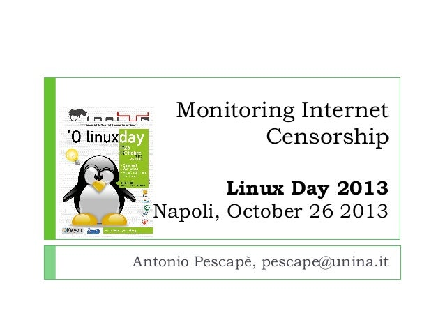 Monitoring Internet Censorship Linux Day 2013 Napoli, October 26 2013 Antonio Pescapè, pescape@unina.it
