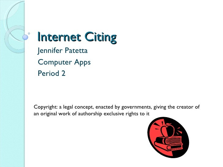 Internet Citing  Jennifer Patetta Computer Apps Period 2 Copyright: a legal concept, enacted by governments, giving the cr...