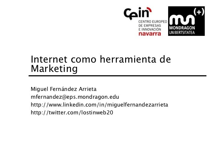 Internet como herramienta deMarketing Miguel Fernández Arrietamfernandez@eps.mondragon.eduhttp://www.linkedin.com/in/migue...