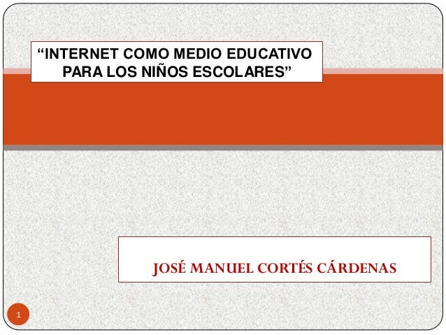 """JOSÉ MANUEL CORTÉS CÁRDENAS""""INTERNET COMO MEDIO EDUCATIVOPARA LOS NIÑOS ESCOLARES""""1"""