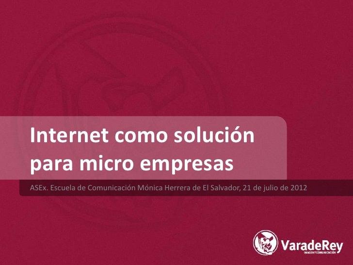 Internet como soluciónpara micro empresasASEx. Escuela de Comunicación Mónica Herrera de El Salvador, 21 de julio de 2012