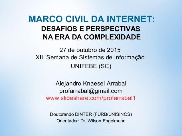 MARCO CIVIL DA INTERNET: DESAFIOS E PERSPECTIVAS NA ERA DA COMPLEXIDADE 27 de outubro de 2015 XIII Semana de Sistemas de I...