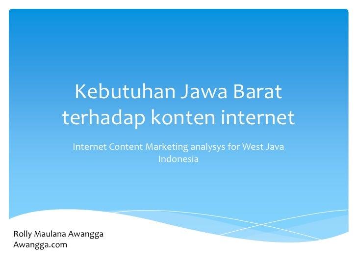 Kebutuhan Jawa Barat terhadap konten internet<br />Internet Content Marketing analysys for West Java Indonesia<br />Rolly ...