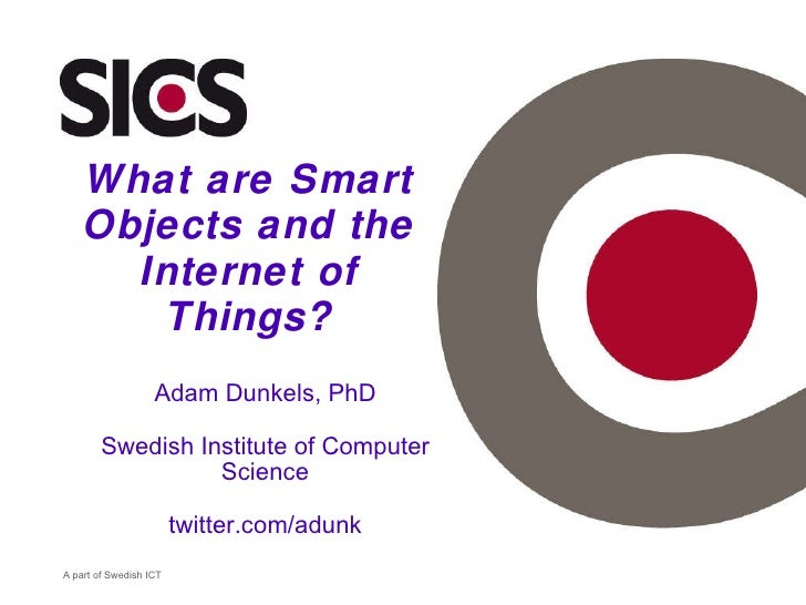 What are Smart Objects and the Internet of Things? Adam Dunkels, PhD Swedish Institute of Computer Science twitter.com/adu...