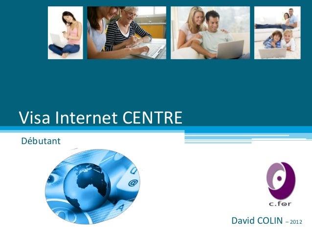 Visa Internet CENTREDébutant                       David COLIN – 2012