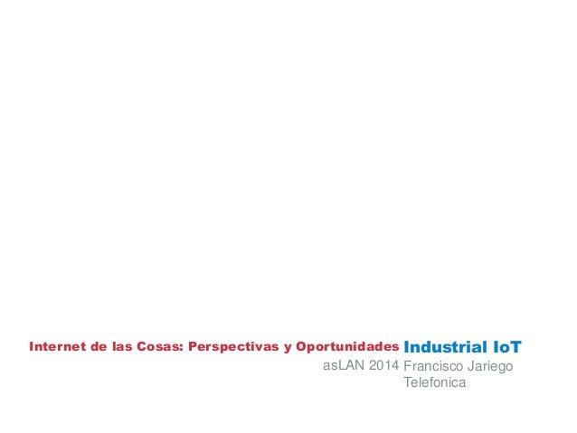 Internet de las Cosas: Perspectivas y Oportunidades Industrial IoT Francisco Jariego Telefonica asLAN 2014