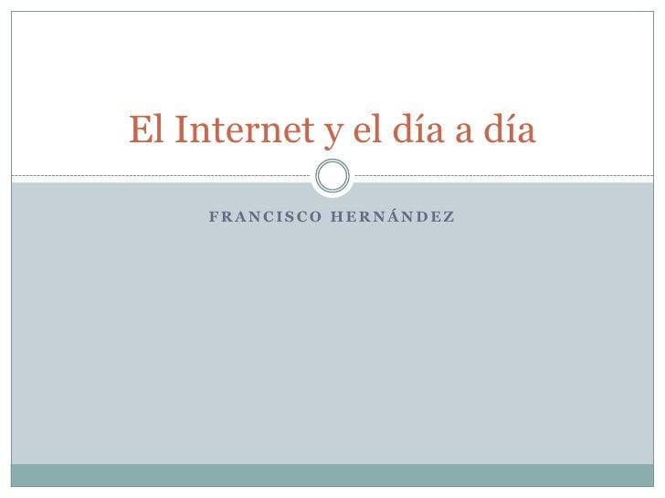Francisco Hernández<br />El Internet y el día a día<br />