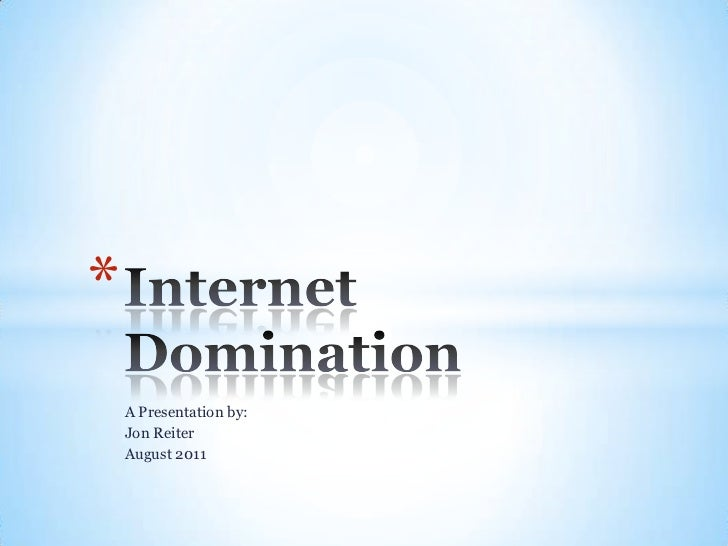 A Presentation by:<br />Jon Reiter<br />August 2011<br />Internet Domination<br />