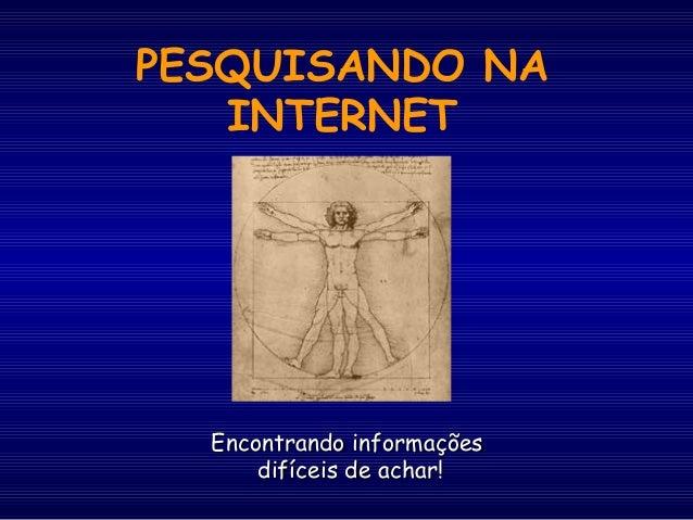 PESQUISANDO NA INTERNET Encontrando informaçõesEncontrando informações difíceis de achar!difíceis de achar!