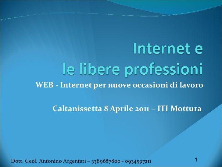 WEB - Internet per nuove occasioni di lavoro Caltanissetta 8 Aprile 2011 – ITI Mottura  Dott. Geol. Antonino Argentati – 3...