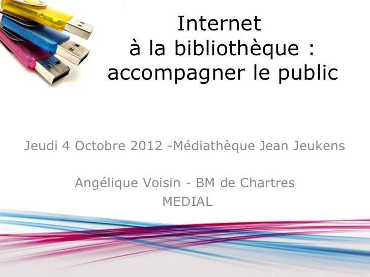 Internet             à la bibliothèque :           accompagner le publicJeudi 4 Octobre 2012 -Médiathèque Jean Jeukens    ...