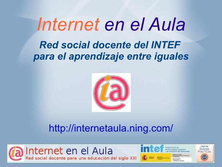Internet en el Aula Red social docente del INTEFpara el aprendizaje entre iguales   http://internetaula.ning.com/