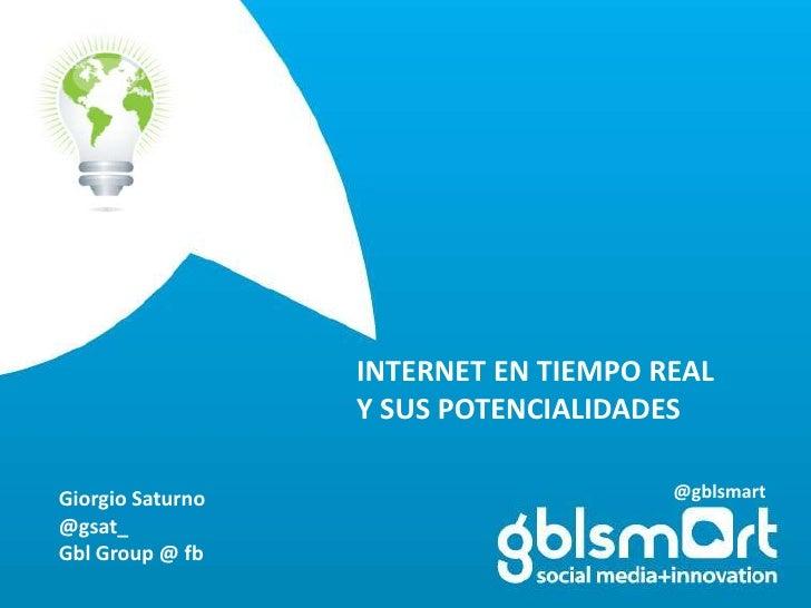 INTERNET EN TIEMPO REAL<br />Y SUS POTENCIALIDADES<br />@gblsmart<br />Giorgio Saturno<br />@gsat_<br />GblGroup @ fb<br />