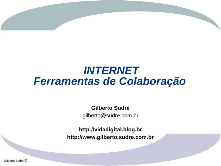 INTERNET                    Ferramentas de Colaboração                                   Gilberto Sudré                   ...