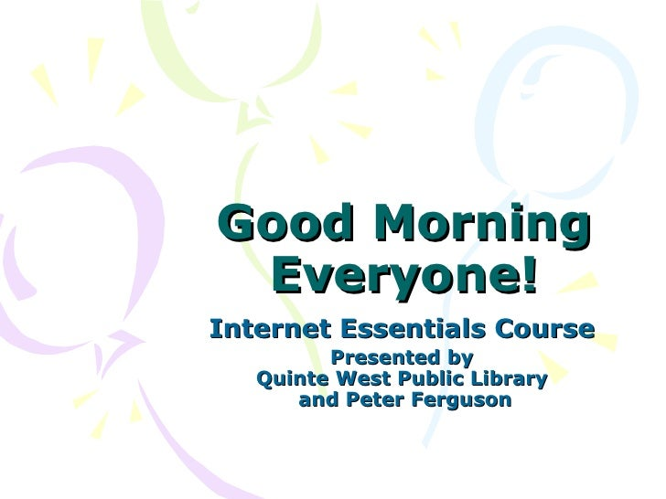 Good Morning Everyone! Internet Essentials Course   Presented by  Quinte West Public Library  and Peter Ferguson