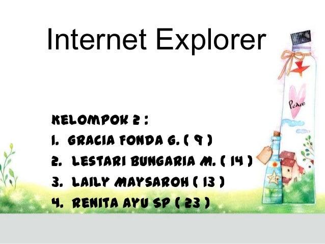 Internet Explorer Kelompok 2 : 1. Gracia Fonda G. ( 9 ) 2. Lestari Bungaria M. ( 14 ) 3. Laily Maysaroh ( 13 ) 4. Renita A...