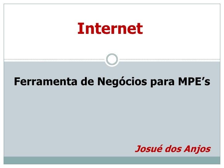 Internet<br />Ferramenta de Negócios para MPE's<br />Josué dos Anjos<br />