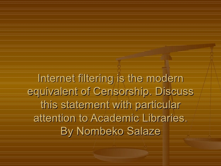 Internet filtering is the modern equivalent of Censorship. Discuss this statement with particular attention to Academic Li...
