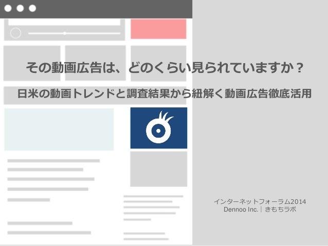 その動画広告は、どのくらい見られていますか? 日米の動画トレンドと調査結果から紐解く動画広告徹底活用 インターネットフォーラム2014 Dennoo Inc.|きもちラボ
