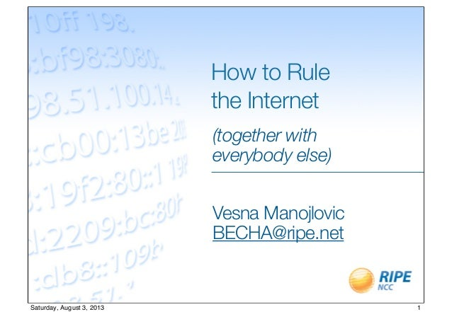 How to Rule the Internet (together with everybody else) Vesna Manojlovic BECHA@ripe.net 1Saturday, August 3, 2013