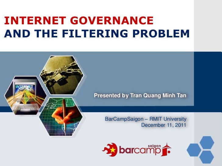LOGOINTERNET GOVERNANCEAND THE FILTERING PROBLEM            Presented by Tran Quang Minh Tan               BarCampSaigon –...