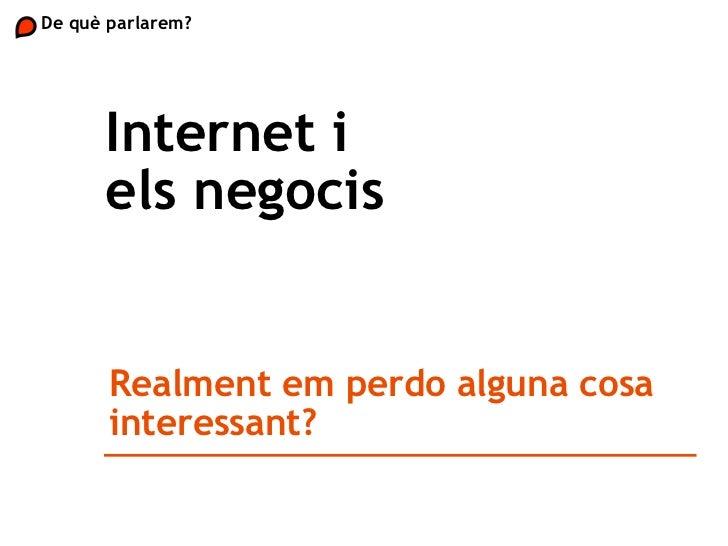 Internet i els negocis De què parlarem?  Realment em perdo alguna cosa interessant?