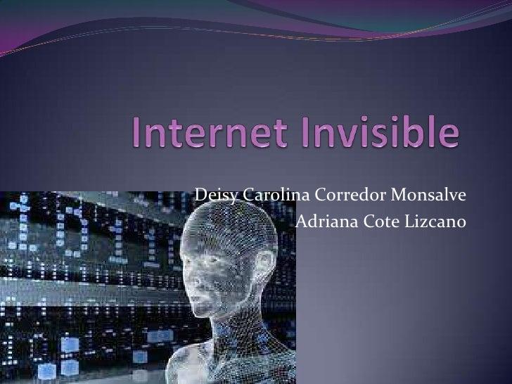 Internet Invisible <br />Deisy Carolina Corredor Monsalve <br />Adriana Cote Lizcano <br />