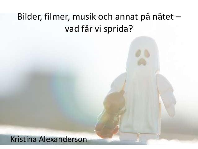 Bilder, filmer, musik och annat på nätet –              vad får vi sprida?Kristina Alexanderson