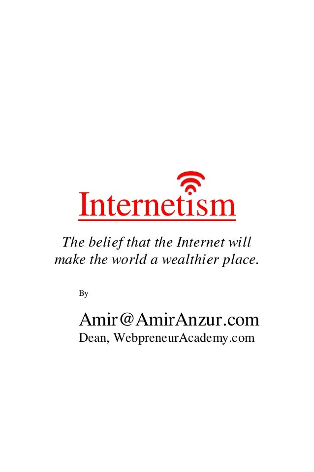 Internetism The belief that the Internet will make the world a wealthier place. By Amir@AmirAnzur.com Dean, WebpreneurAcad...