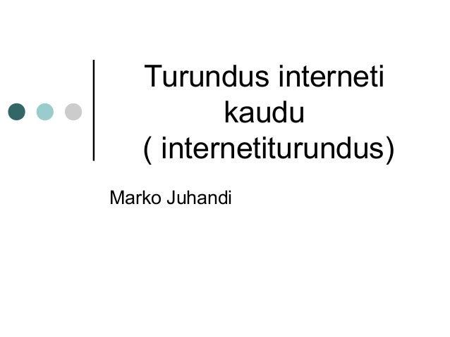 Turundus interneti kaudu ( internetiturundus) Marko Juhandi