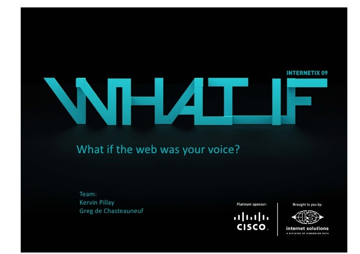 What if the web was your voice?   Team:  Kervin Pillay  Greg de Chasteauneuf