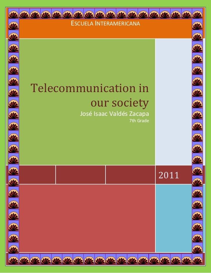 Escuela Interamericana2011Telecommunication in our societyJosé Isaac Valdés Zacapa7th Grade[Type the company address]<br /...