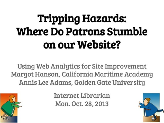 Tripping Hazards: Where Do Patrons Stumble on our Website? Using Web Analytics for Site Improvement Margot Hanson, Califor...