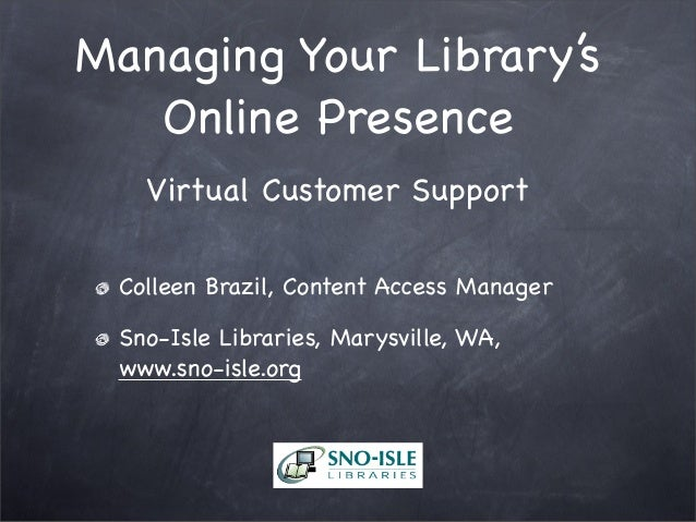 Managing Your Library's Online Presence Virtual Customer Support Colleen Brazil, Content Access Manager Sno-Isle Libraries...