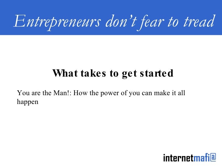 Entrepreneurs don't fear to tread What takes to get started You are the Man!: How the power of you can make it all happen