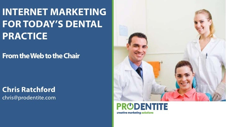 INTERNET MARKETING FOR TODAY'S DENTAL PRACTICE<br />From the Web to the Chair<br />Chris Ratchford<br />chris@prodentite.c...