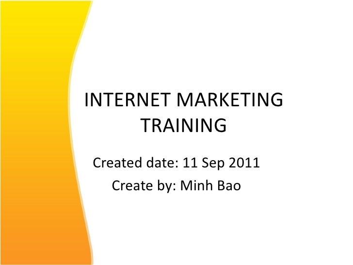 INTERNET MARKETING TRAINING Created date: 11 Sep 2011 Create by: Minh Bao