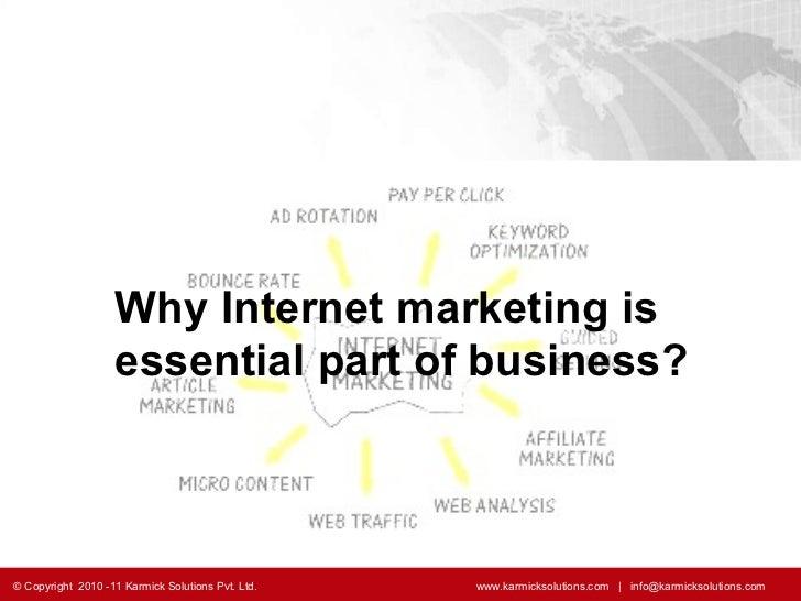 Why Internet marketing is essential part of business? © Copyright  2010 -11 Karmick Solutions Pvt. Ltd.    www.karmicksolu...